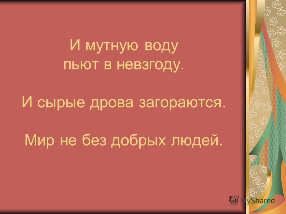 И мутную воду пьют в невзгоду. И сырые дрова загораются. Мир не без добрых людей.