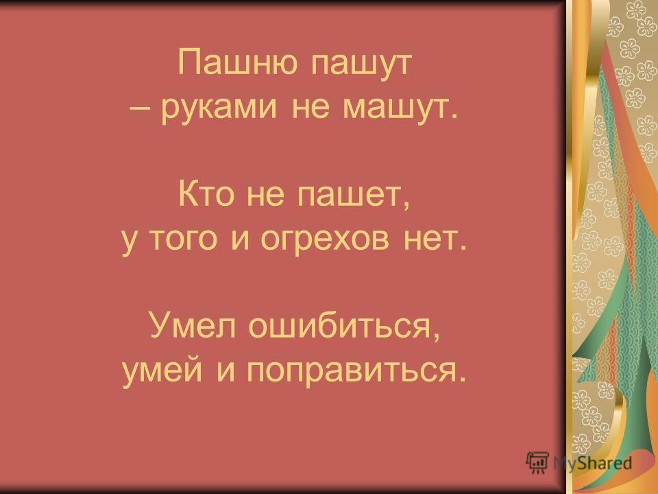 Пашню пашут – руками не машут. Кто не пашет, у того и огрехов нет. Умел ошибиться, умей и поправиться.