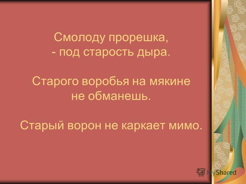 Смолоду прорешка, - под старость дыра. Старого воробья на мякине не обманешь. Старый ворон не каркает мимо.