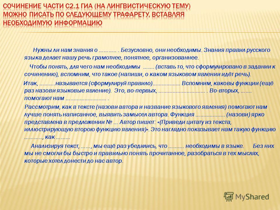 Нужны ли нам знания о ………... Безусловно, они необходимы. Знания правил русского языка делает нашу речь грамотнее, понятнее, организованнее. Чтобы понять, для чего нам необходимы ……. (вставь то, что сформулировано в задании к сочинению), вспомним, что