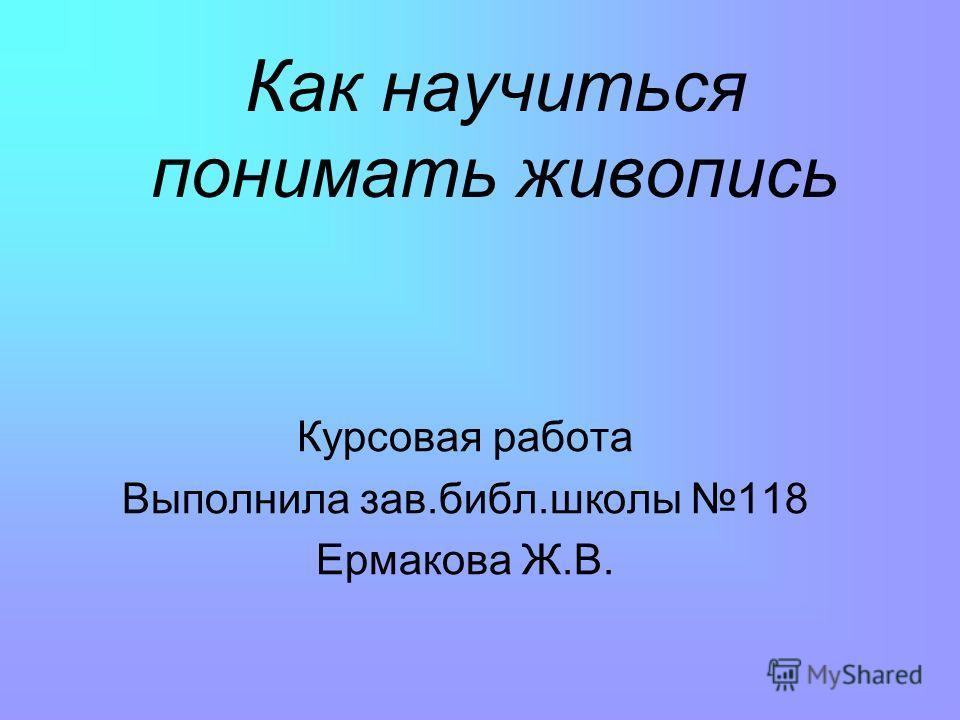 Как научиться понимать живопись Курсовая работа Выполнила зав.библ.школы 118 Ермакова Ж.В.
