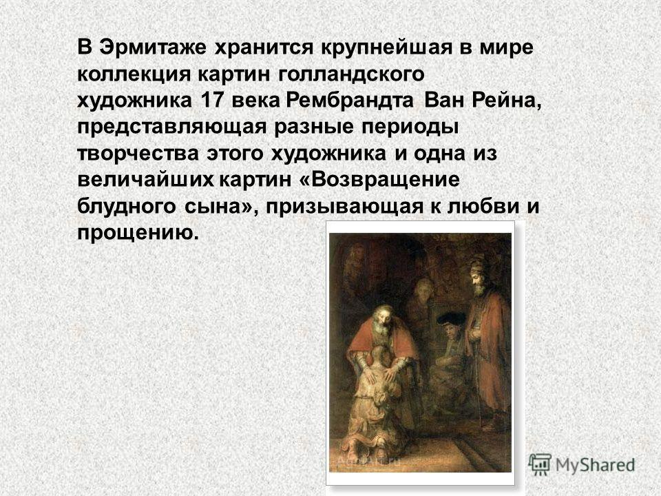 В Эрмитаже хранится крупнейшая в мире коллекция картин голландского художника 17 века Рембрандта Ван Рейна, представляющая разные периоды творчества этого художника и одна из величайших картин «Возвращение блудного сына», призывающая к любви и прощен