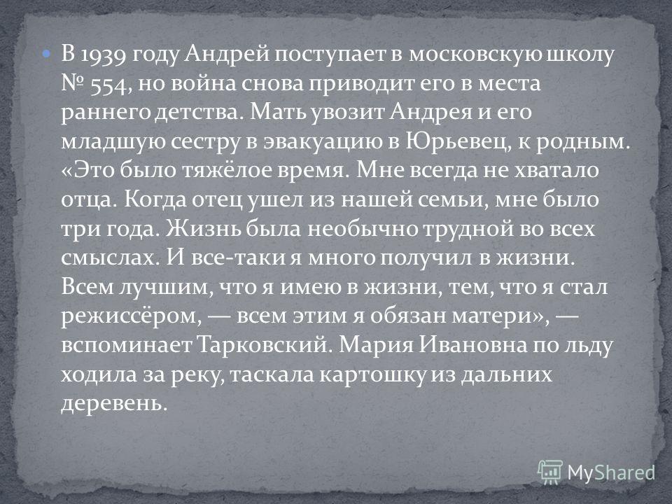 В 1939 году Андрей поступает в московскую школу 554, но война снова приводит его в места раннего детства. Мать увозит Андрея и его младшую сестру в эвакуацию в Юрьевец, к родным. «Это было тяжёлое время. Мне всегда не хватало отца. Когда отец ушел из