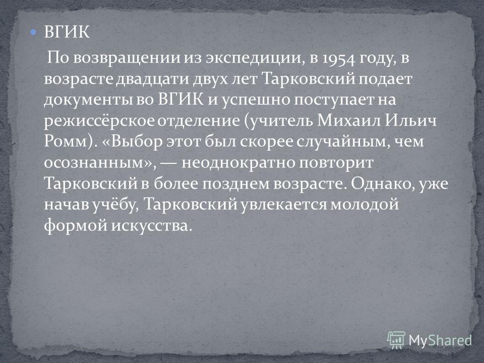 ВГИК По возвращении из экспедиции, в 1954 году, в возрасте двадцати двух лет Тарковский подает документы во ВГИК и успешно поступает на режиссёрское отделение (учитель Михаил Ильич Ромм). «Выбор этот был скорее случайным, чем осознанным», неоднократн