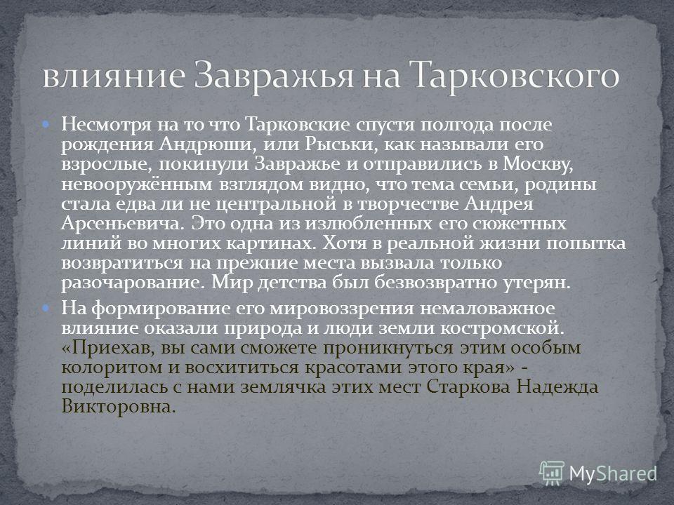 Несмотря на то что Тарковские спустя полгода после рождения Андрюши, или Рыськи, как называли его взрослые, покинули Завражье и отправились в Москву, невооружённым взглядом видно, что тема семьи, родины стала едва ли не центральной в творчестве Андре