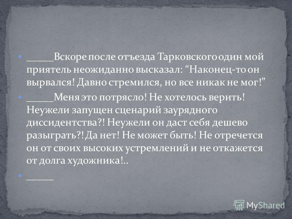 _____Вскоре после отъезда Тарковского один мой приятель неожиданно высказал: Наконец-то он вырвался! Давно стремился, но все никак не мог! _____Меня это потрясло! Не хотелось верить! Неужели запущен сценарий заурядного диссидентства?! Неужели он даст