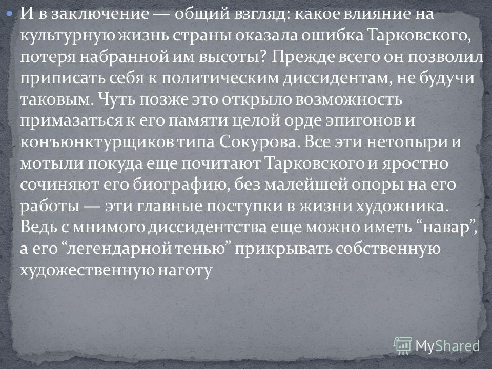 И в заключение общий взгляд: какое влияние на культурную жизнь страны оказала ошибка Тарковского, потеря набранной им высоты? Прежде всего он позволил приписать себя к политическим диссидентам, не будучи таковым. Чуть позже это открыло возможность пр