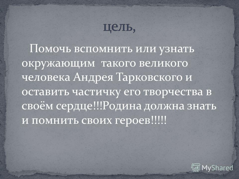 Помочь вспомнить или узнать окружающим такого великого человека Андрея Тарковского и оставить частичку его творчества в своём сердце!!!Родина должна знать и помнить своих героев!!!!!