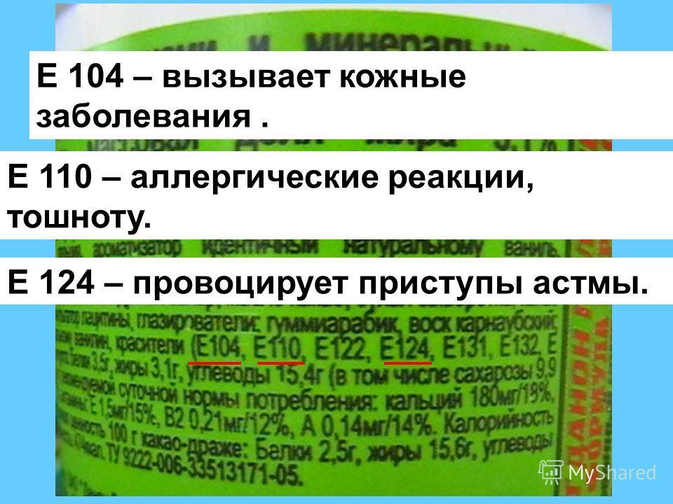 Е 104 – вызывает кожные заболевания. Е 110 – аллергические реакции, тошноту. Е 124 – провоцирует приступы астмы.