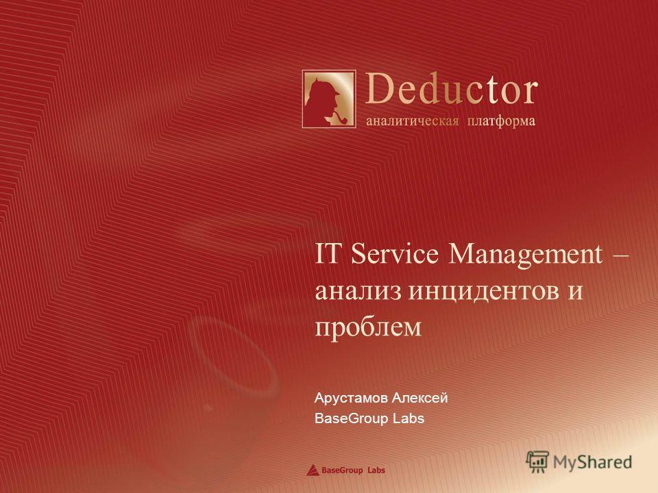 Арустамов Алексей BaseGroup Labs IT Service Management – анализ инцидентов и проблем