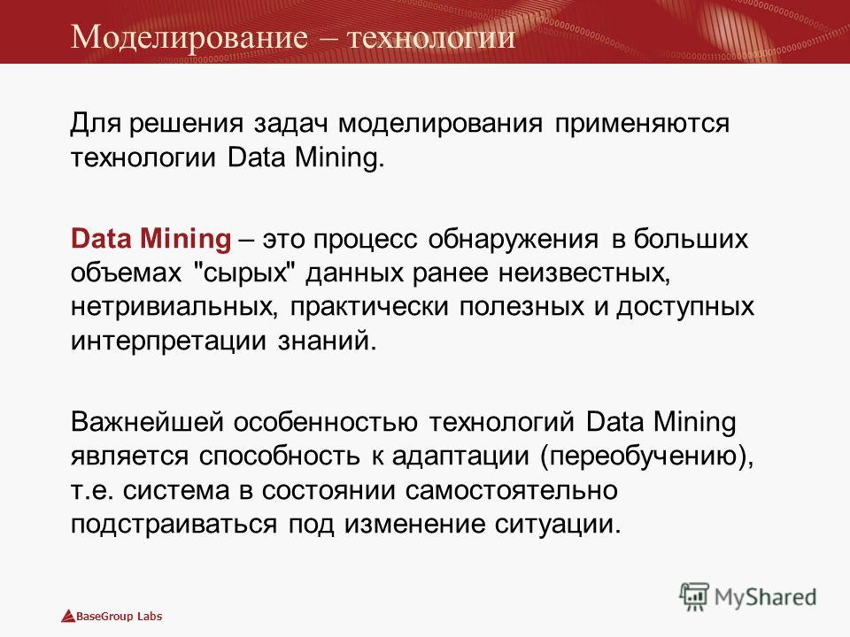 BaseGroup Labs Моделирование – технологии Для решения задач моделирования применяются технологии Data Mining. Data Mining – это процесс обнаружения в больших объемах