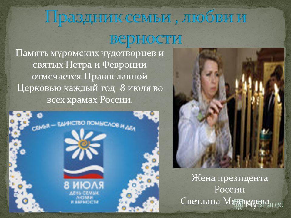 Жена президента России Светлана Медведева Память муромских чудотворцев и святых Петра и Февронии отмечается Православной Церковью каждый год 8 июля во всех храмах России.