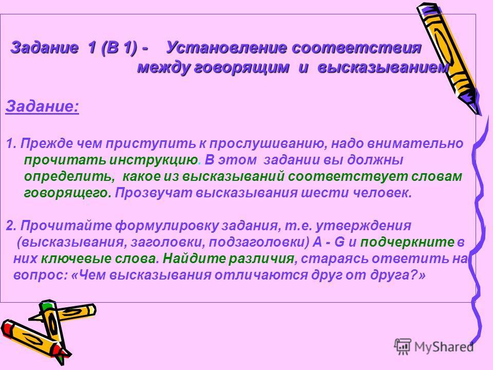 Задание 1 (В 1) - Установление соответствия Задание 1 (В 1) - Установление соответствия между говорящим и высказыванием между говорящим и высказыванием Задание: 1. Прежде чем приступить к прослушиванию, надо внимательно прочитать инструкцию. В этом з