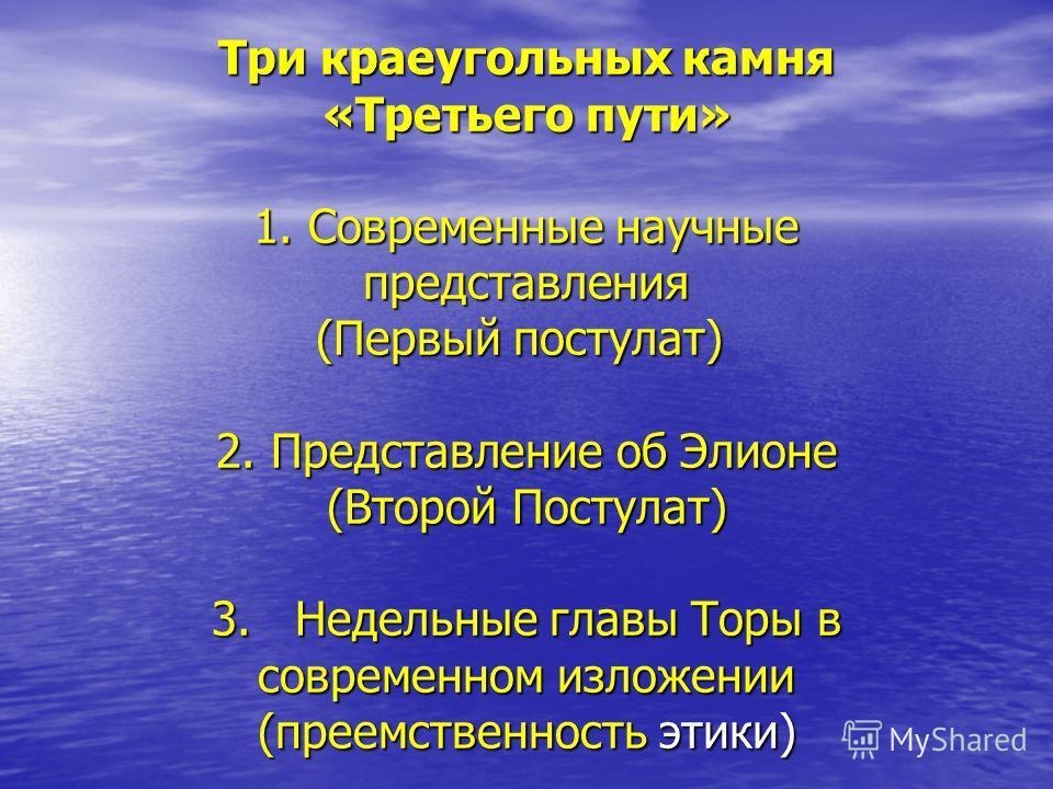 Три краеугольных камня «Третьего пути» 1. Современные научные представления (Первый постулат) 2. Представление об Элионе (Второй Постулат) 3. Недельные главы Торы в современном изложении (преемственность этики)
