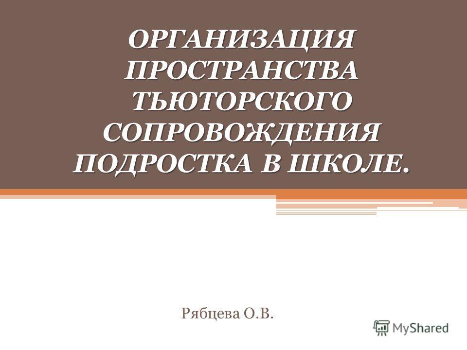 ОРГАНИЗАЦИЯ ПРОСТРАНСТВА ТЬЮТОРСКОГО СОПРОВОЖДЕНИЯ ПОДРОСТКА В ШКОЛЕ. Рябцева О.В.