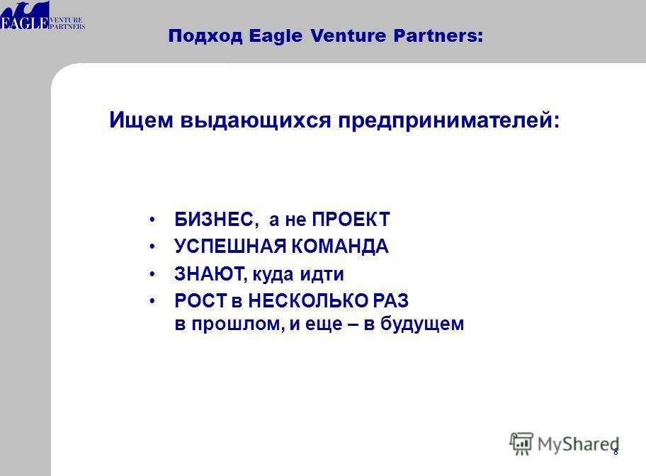 8 Подход Eagle Venture Partners: БИЗНЕС, а не ПРОЕКТ УСПЕШНАЯ КОМАНДА ЗНАЮТ, куда идти РОСТ в НЕСКОЛЬКО РАЗ в прошлом, и еще – в будущем Ищем выдающихся предпринимателей: