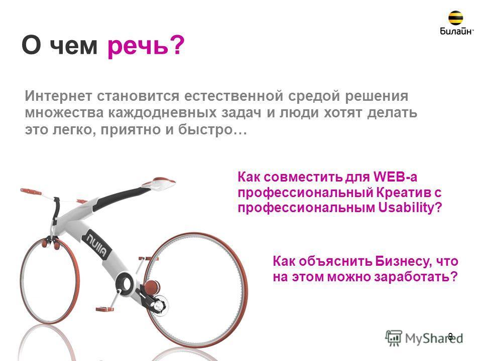 8 Как совместить для WEB-а профессиональный Креатив с профессиональным Usability? О чем речь? Как объяснить Бизнесу, что на этом можно заработать? Интернет становится естественной средой решения множества каждодневных задач и люди хотят делать это ле