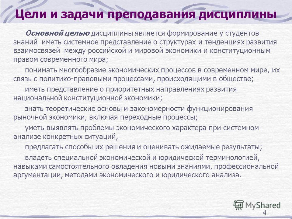 4 Цели и задачи преподавания дисциплины Основной целью дисциплины является формирование у студентов знаний иметь системное представление о структурах и тенденциях развития взаимосвязей между российской и мировой экономики и конституционным правом сов