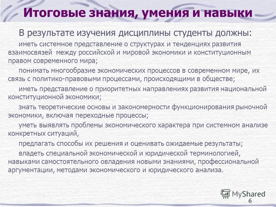 6 Итоговые знания, умения и навыки В результате изучения дисциплины студенты должны: иметь системное представление о структурах и тенденциях развития взаимосвязей между российской и мировой экономики и конституционным правом современного мира; понима
