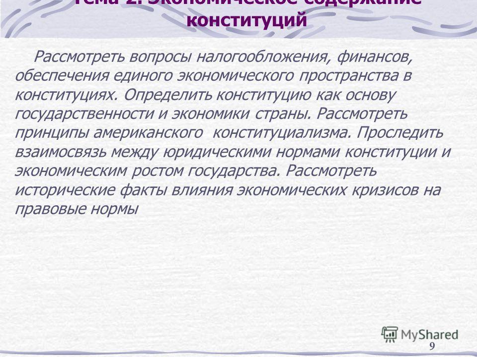 9 Тема 2. Экономическое содержание конституций Рассмотреть вопросы налогообложения, финансов, обеспечения единого экономического пространства в конституциях. Определить конституцию как основу государственности и экономики страны. Рассмотреть принципы