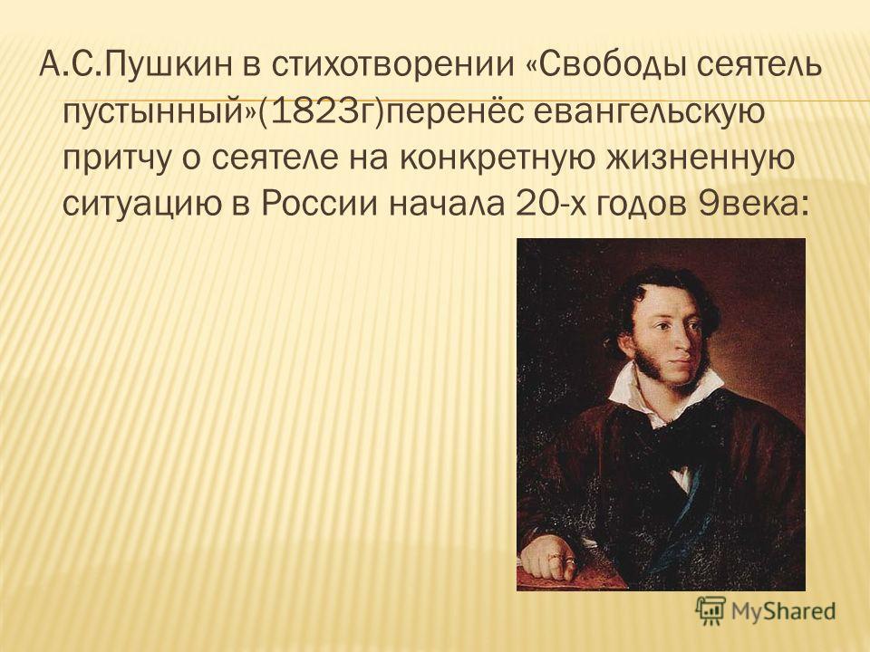 А.С.Пушкин в стихотворении «Свободы сеятель пустынный»(1823г)перенёс евангельскую притчу о сеятеле на конкретную жизненную ситуацию в России начала 20-х годов 9века:
