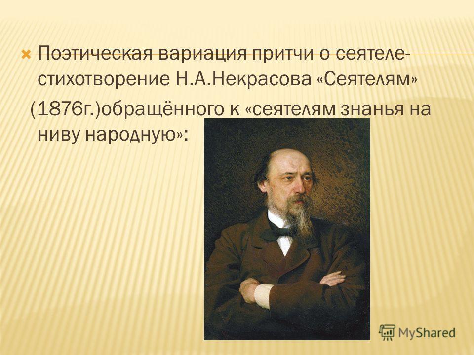 Поэтическая вариация притчи о сеятеле- стихотворение Н.А.Некрасова «Сеятелям» (1876г.)обращённого к «сеятелям знанья на ниву народную»: