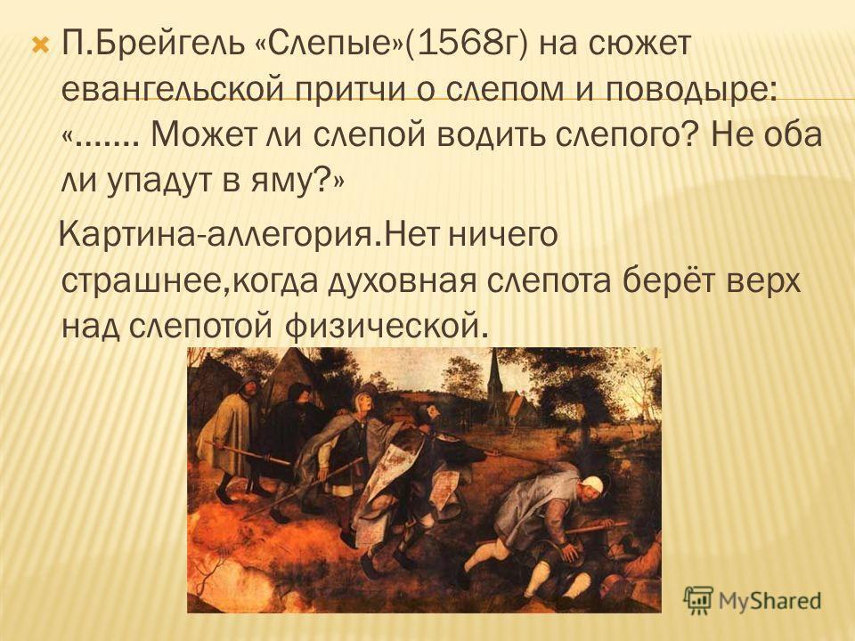 П.Брейгель «Слепые»(1568г) на сюжет евангельской притчи о слепом и поводыре: «……. Может ли слепой водить слепого? Не оба ли упадут в яму?» Картина-аллегория.Нет ничего страшнее,когда духовная слепота берёт верх над слепотой физической.