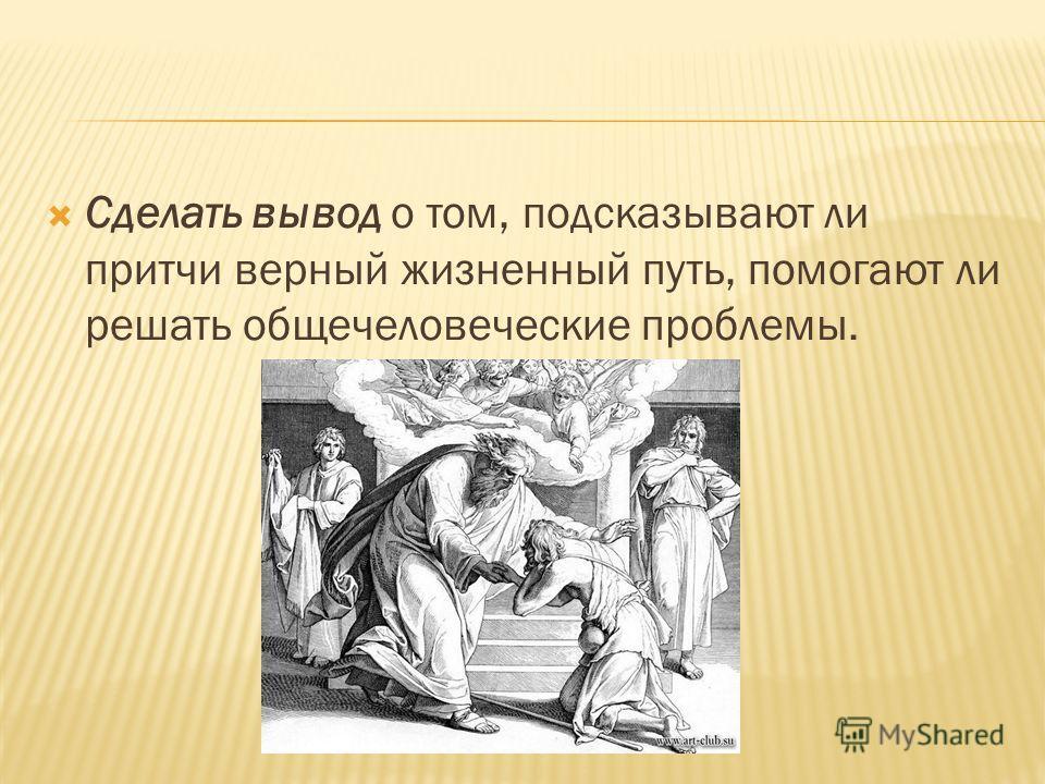 Сделать вывод о том, подсказывают ли притчи верный жизненный путь, помогают ли решать общечеловеческие проблемы.