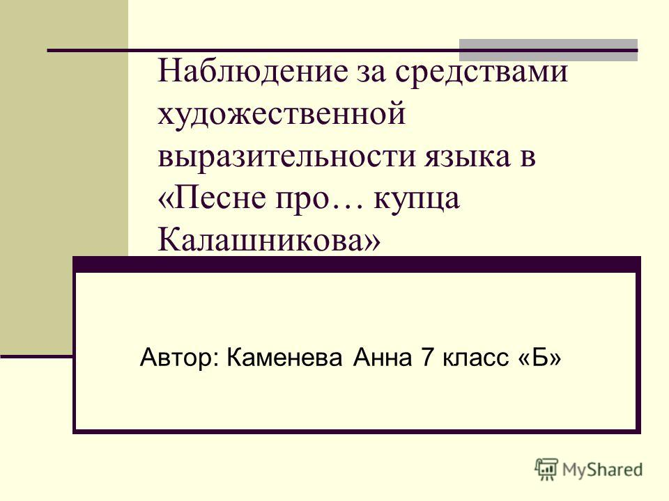 Наблюдение за средствами художественной выразительности языка в «Песне про… купца Калашникова» Автор: Каменева Анна 7 класс «Б»