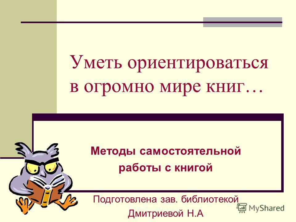 Уметь ориентироваться в огромно мире книг… Методы самостоятельной работы с книгой Подготовлена зав. библиотекой Дмитриевой Н.А