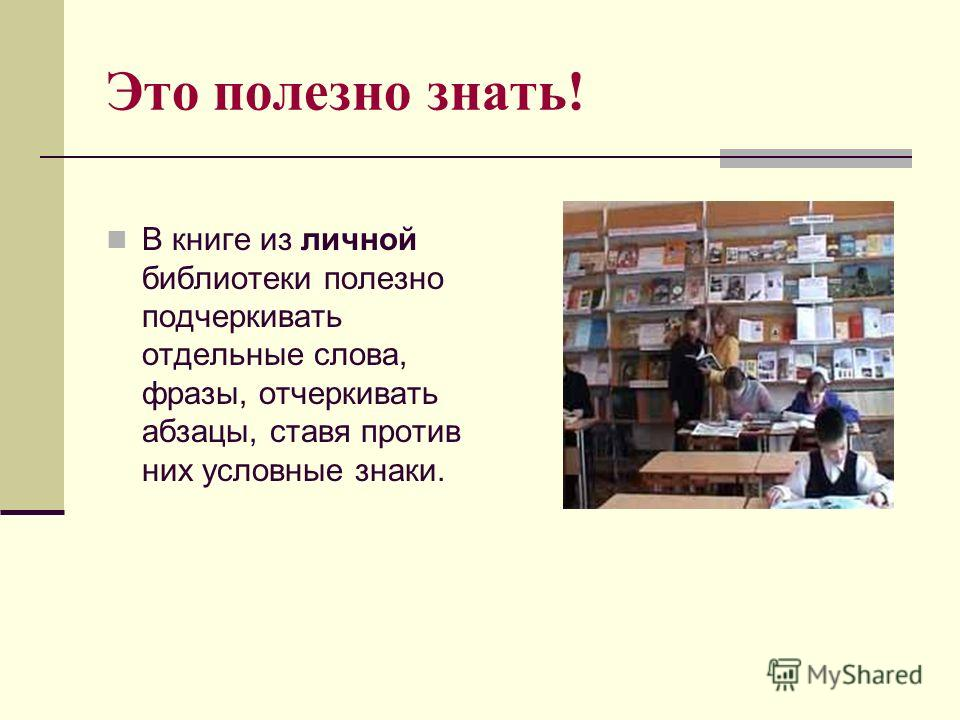 Это полезно знать! В книге из личной библиотеки полезно подчеркивать отдельные слова, фразы, отчеркивать абзацы, ставя против них условные знаки.