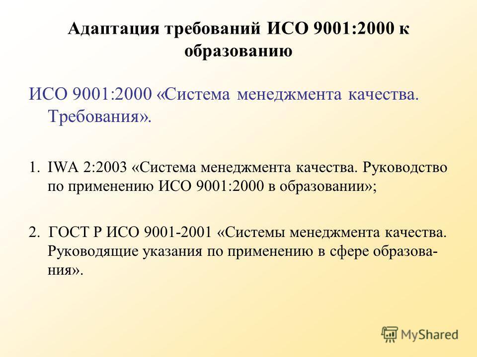 Адаптация требований ИСО 9001:2000 к образованию ИСО 9001:2000 «Система менеджмента качества. Требования». 1.IWA 2:2003 «Система менеджмента качества. Руководство по применению ИСО 9001:2000 в образовании»; 2. ГОСТ Р ИСО 9001-2001 «Системы менеджмент