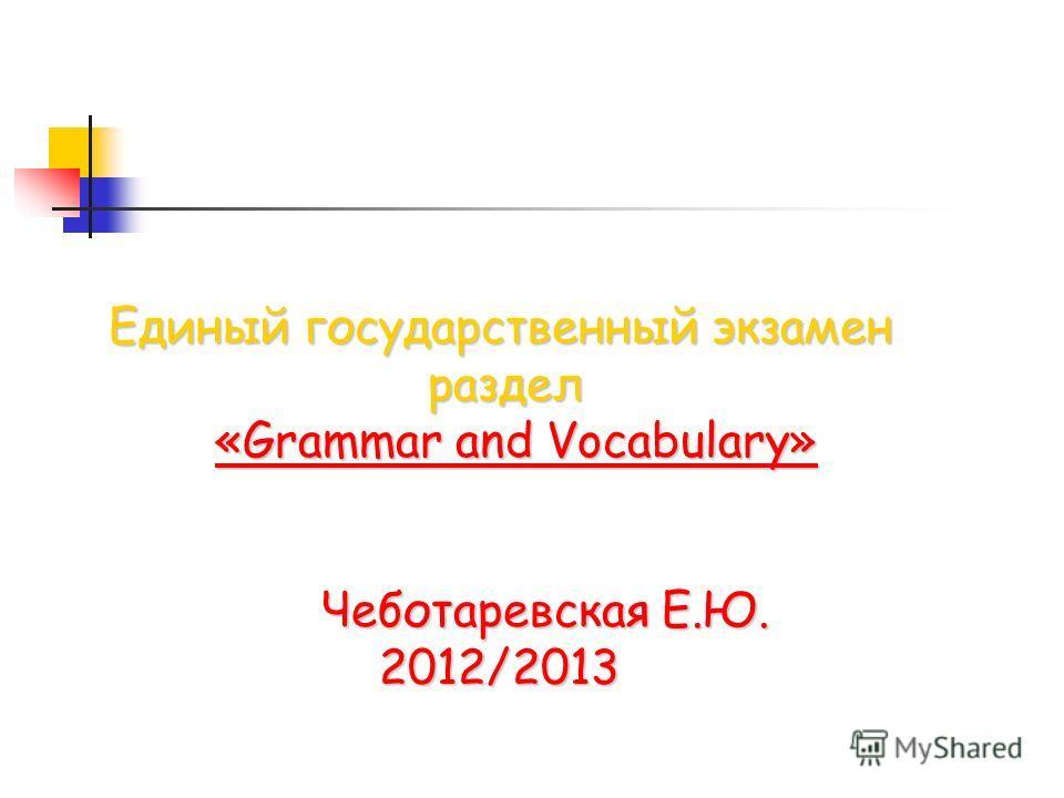 Единый государственный экзамен раздел «Grammar and Vocabulary» «Grammar and Vocabulary» Чеботаревская Е.Ю. Чеботаревская Е.Ю. 2012/2013 2012/2013