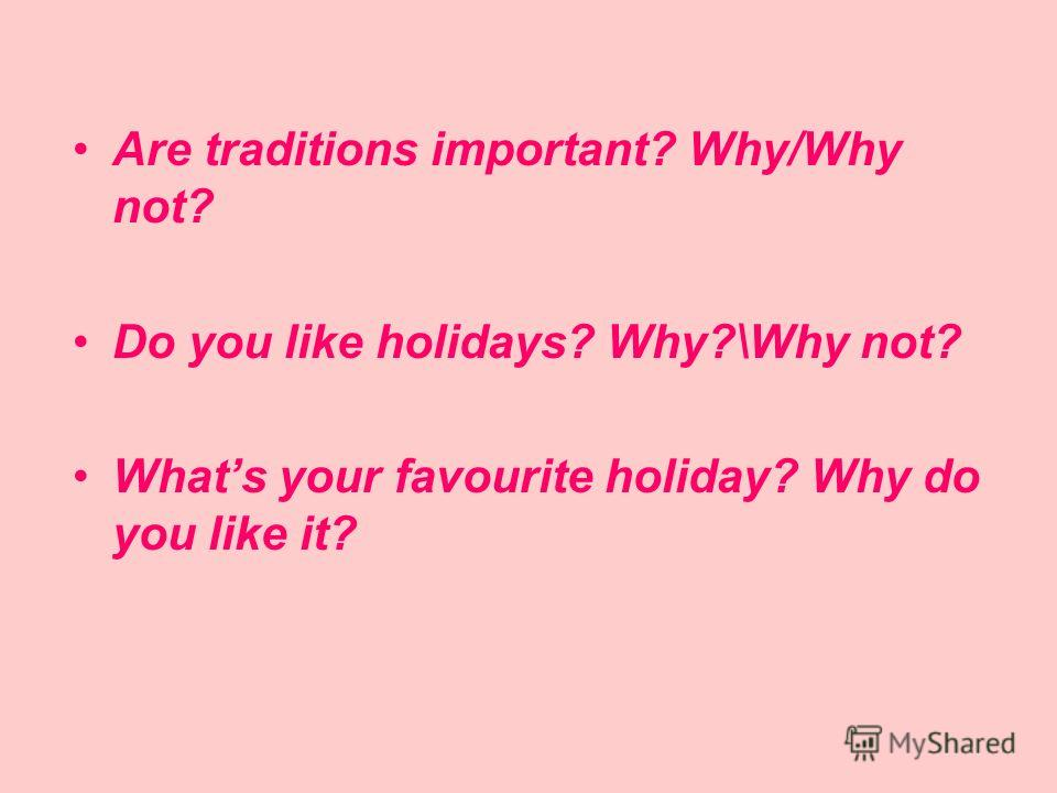 Are traditions important? Why/Why not? Do you like holidays? Why?\Why not? Whats your favourite holiday? Why do you like it?