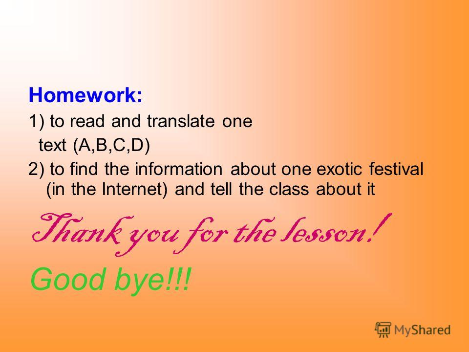 Homework: 1) to read and translate one text (A,B,C,D) 2) to find the information about one exotic festival (in the Internet) and tell the class about it Thank you for the lesson! Good bye!!!