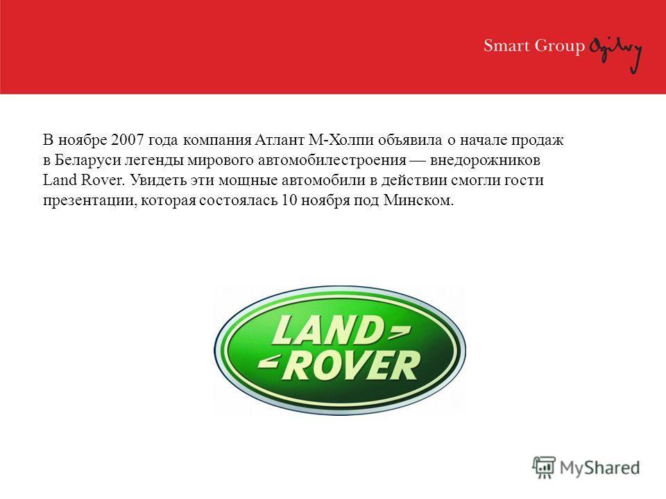В ноябре 2007 года компания Атлант М-Холпи объявила о начале продаж в Беларуси легенды мирового автомобилестроения внедорожников Land Rover. Увидеть эти мощные автомобили в действии смогли гости презентации, которая состоялась 10 ноября под Минском.