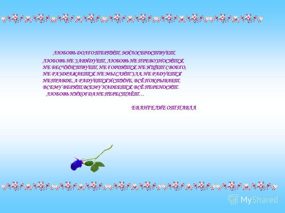 ЛЮБОВЬ ДОЛГО ТЕРПИТ, МИЛОСЕРДСТВУЕТ, ЛЮБОВЬ НЕ ЗАВИДУЕТ, ЛЮБОВЬ НЕ ПРЕВОЗНОСИТСЯ, НЕ БЕСЧИНСТВУЕТ, НЕ ГОРДИТСЯ, НЕ ИЩЕТ СВОЕГО, НЕ РАЗДРАЖАЕТСЯ, НЕ МЫСЛИТ ЗЛА, НЕ РАДУЕТСЯ НЕПРАВДЕ, А РАДУЕТСЯ ИСТИНЕ, ВСЁ ПОКРЫВАЕТ, ВСЕМУ ВЕРИТ,ВСЕМУ НАДЕЕТСЯ, ВСЁ ПЕ