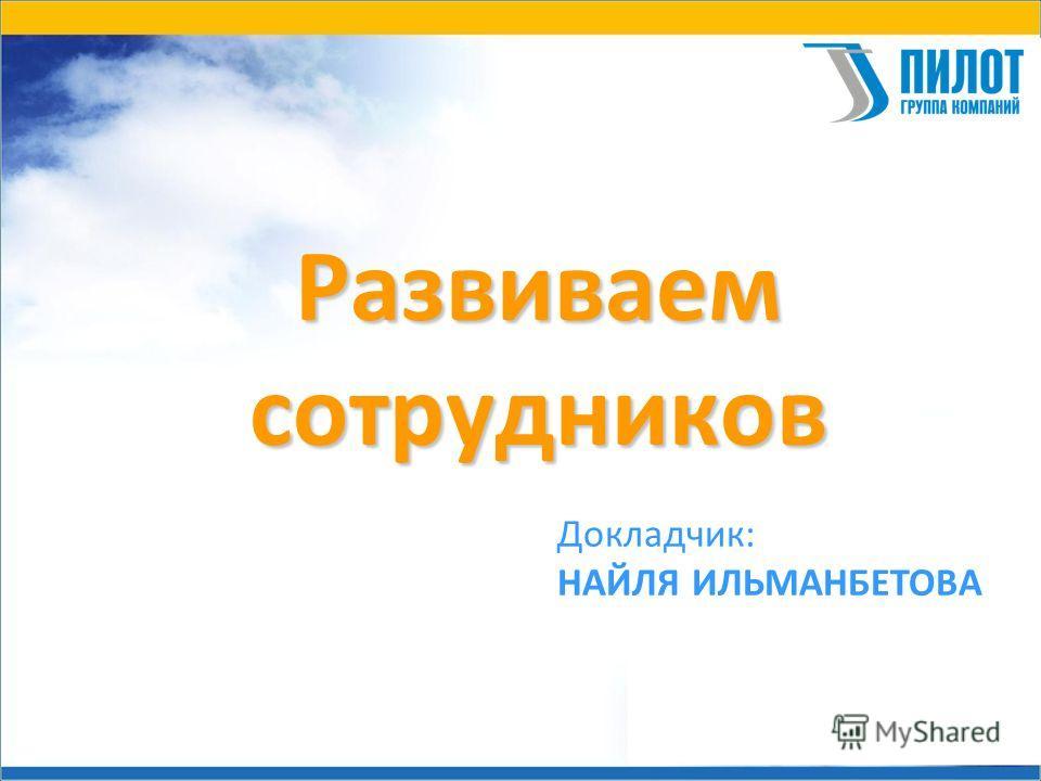 Развиваемсотрудников Докладчик: НАЙЛЯ ИЛЬМАНБЕТОВА