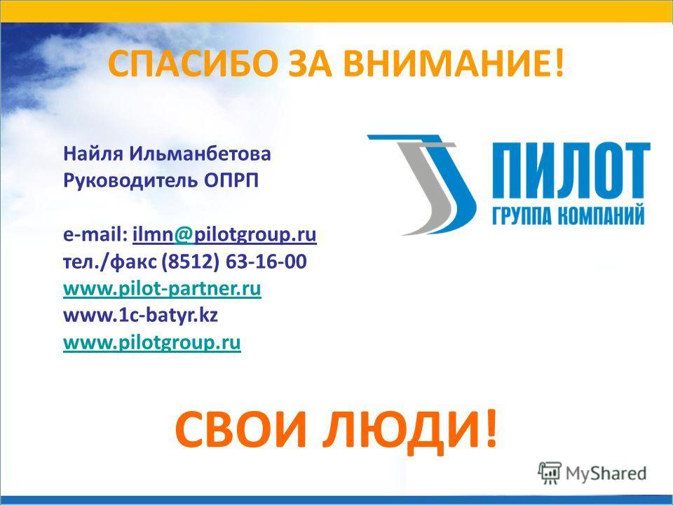 СПАСИБО ЗА ВНИМАНИЕ! СВОИ ЛЮДИ! Найля Ильманбетова Руководитель ОПРП e-mail: ilmn@pilotgroup.ru@ тел./факс (8512) 63-16-00 www.pilot-partner.ru www.1c-batyr.kz www.pilotgroup.ru