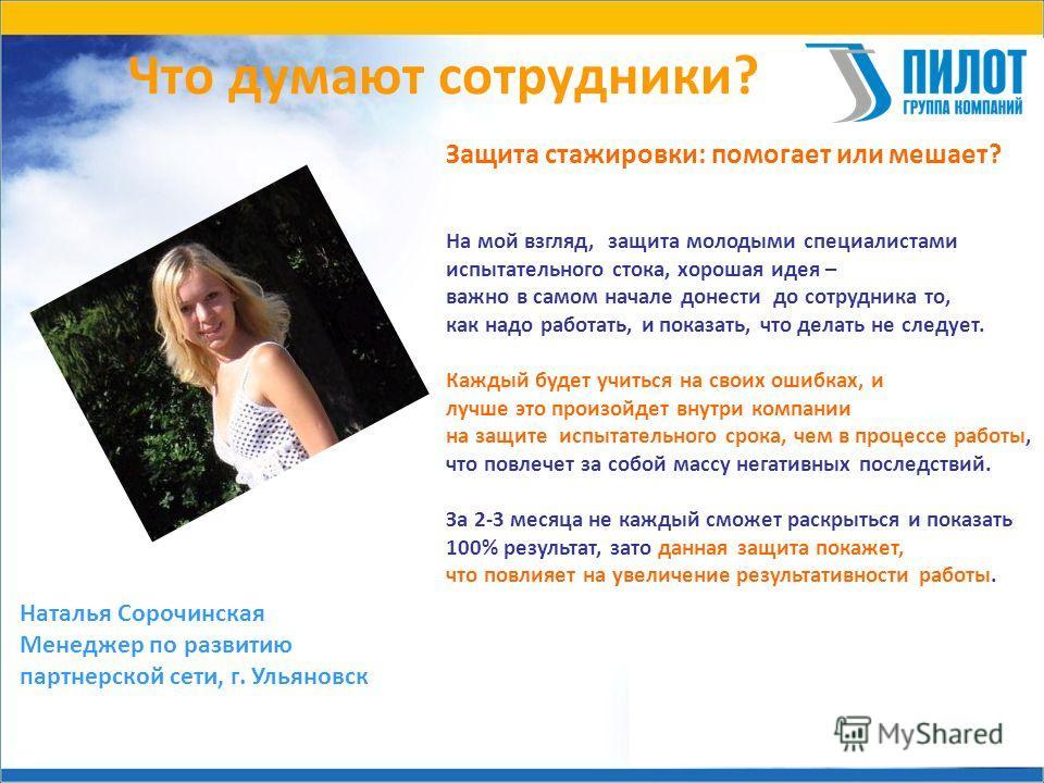 Что думают сотрудники? Наталья Сорочинская Менеджер по развитию партнерской сети, г. Ульяновск Защита стажировки: помогает или мешает? На мой взгляд, защита молодыми специалистами испытательного стока, хорошая идея – важно в самом начале донести до с