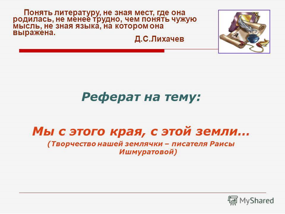 Реферат на тему: Мы с этого края, с этой земли… (Творчество нашей землячки – писателя Раисы Ишмуратовой) Понять литературу, не зная мест, где она родилась, не менее трудно, чем понять чужую мысль, не зная языка, на котором она выражена. Д.С.Лихачев