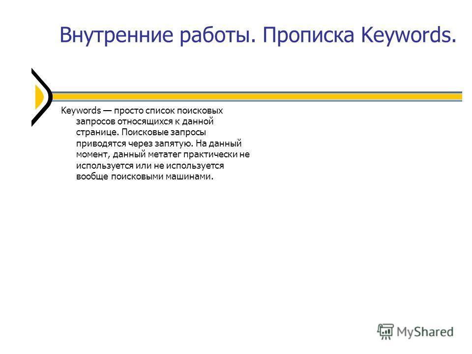 Внутренние работы. Прописка Keywords. Keywords просто список поисковых запросов относящихся к данной странице. Поисковые запросы приводятся через запятую. На данный момент, данный метатег практически не используется или не используется вообще поисков