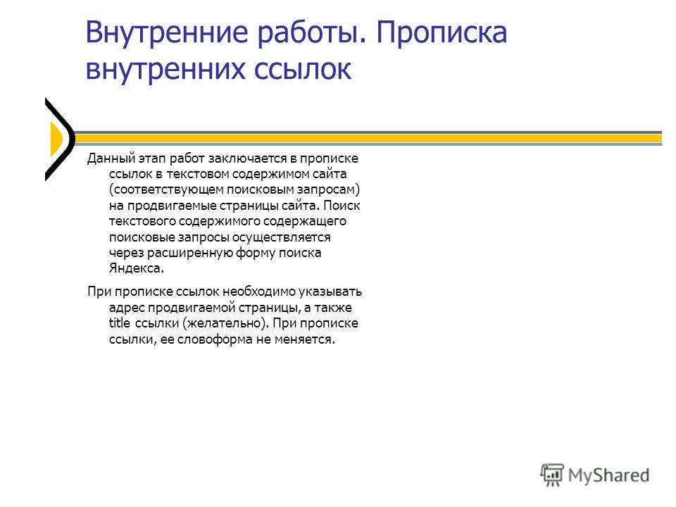 Внутренние работы. Прописка внутренних ссылок Данный этап работ заключается в прописке ссылок в текстовом содержимом сайта (соответствующем поисковым запросам) на продвигаемые страницы сайта. Поиск текстового содержимого содержащего поисковые запросы