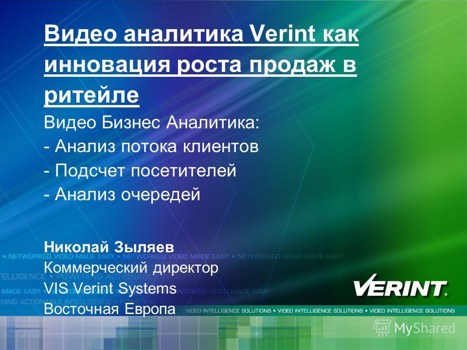 Видео аналитика Verint как инновация роста продаж в ритейле Видео Бизнес Аналитика: - Анализ потока клиентов - Подсчет посетителей - Анализ очередей Николай Зыляев Коммерческий директор VIS Verint Systems Восточная Европа