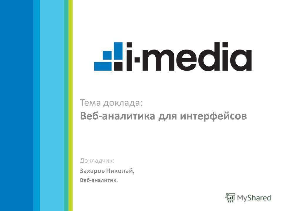 Тема доклада: Веб-аналитика для интерфейсов Докладчик: Захаров Николай, Веб-аналитик.