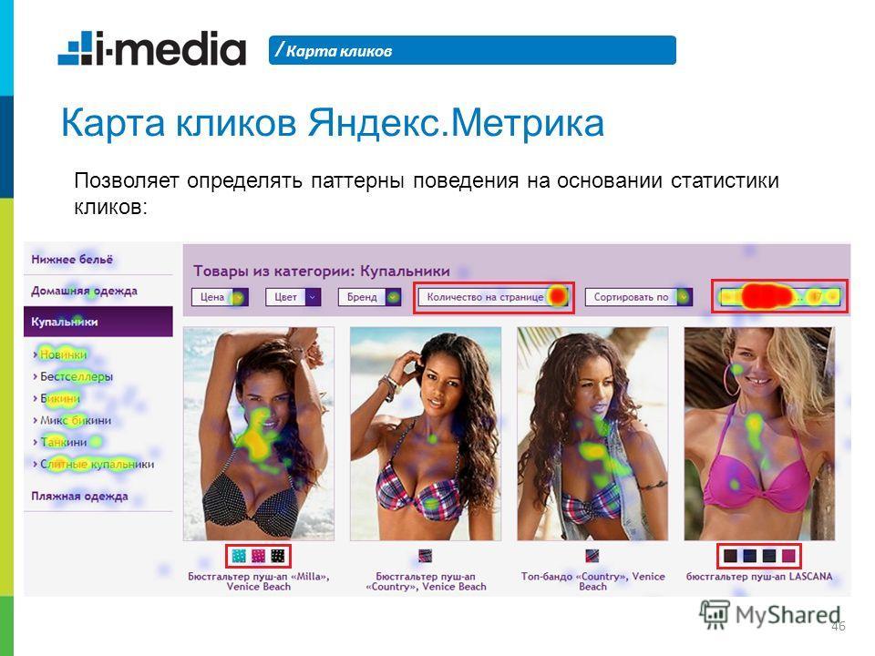 / Карта кликов 46 Карта кликов Яндекс.Метрика Позволяет определять паттерны поведения на основании статистики кликов: