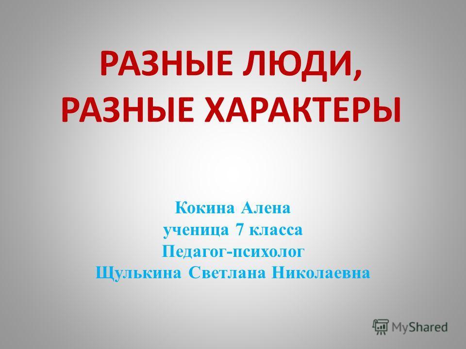 РАЗНЫЕ ЛЮДИ, РАЗНЫЕ ХАРАКТЕРЫ Кокина Алена ученица 7 класса Педагог-психолог Щулькина Светлана Николаевна