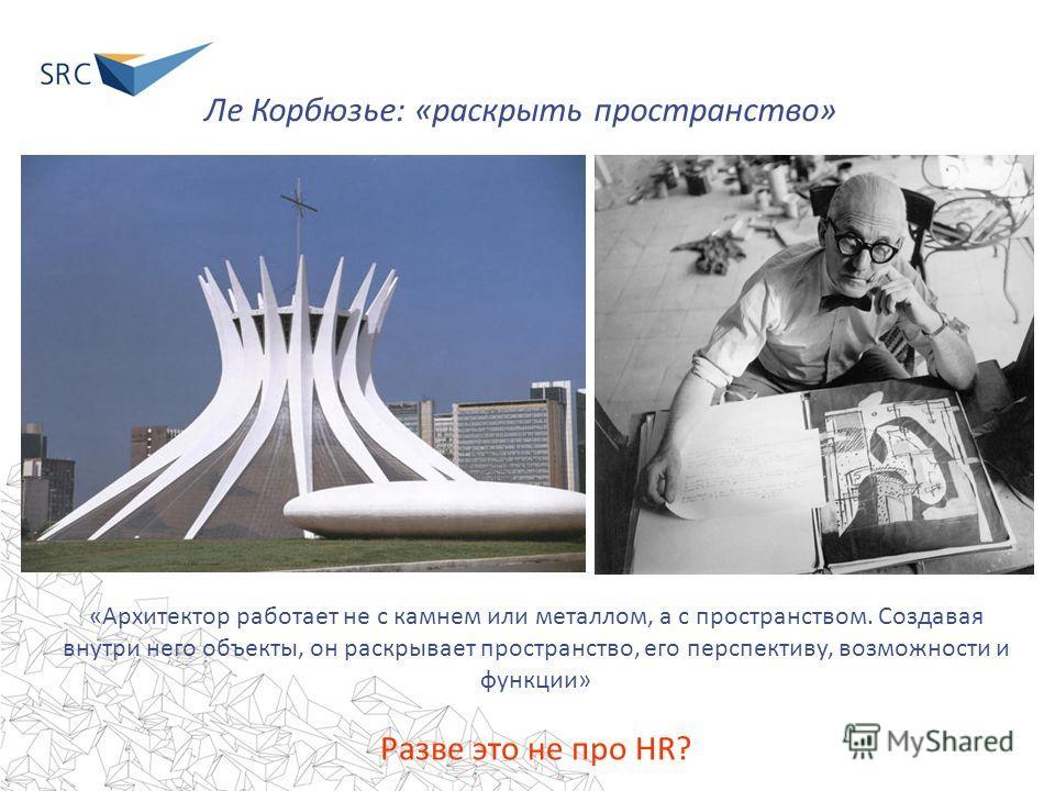 Ле Корбюзье: «раскрыть пространство» «Архитектор работает не с камнем или металлом, а с пространством. Создавая внутри него объекты, он раскрывает пространство, его перспективу, возможности и функции» Разве это не про HR?