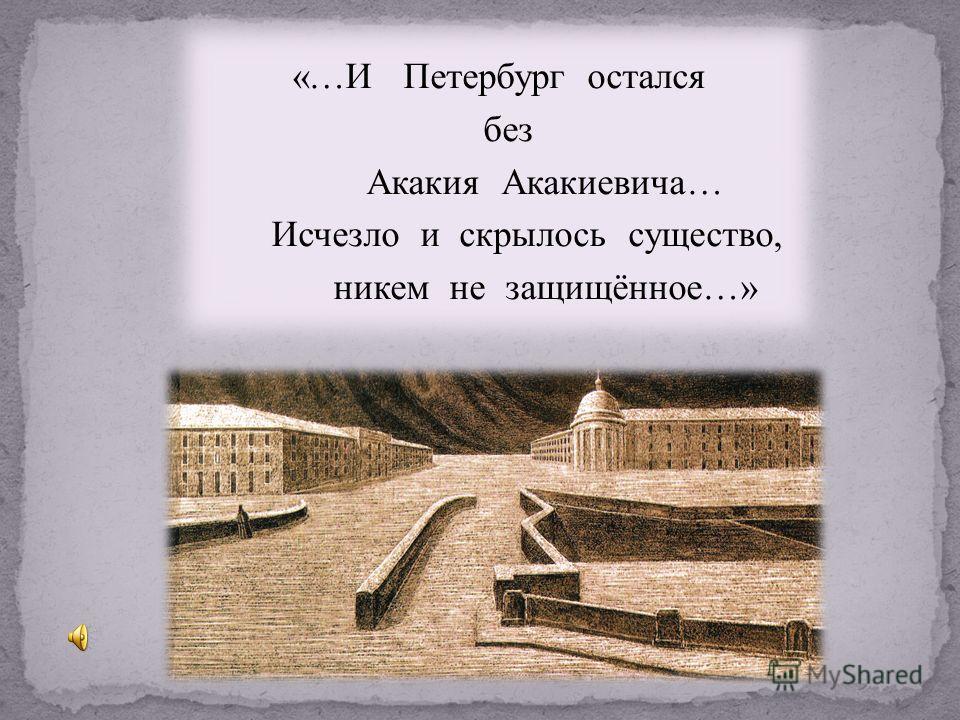 «… И Петербург остался без Акакия Акакиевича … Исчезло и скрылось существо, никем не защищённое …»
