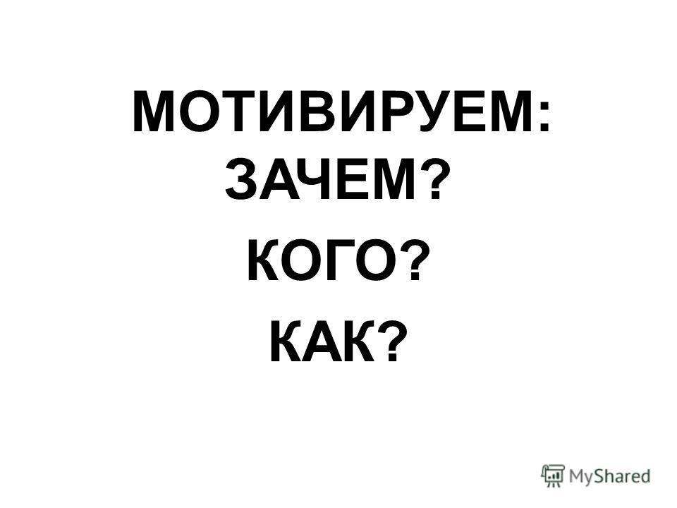 МОТИВИРУЕМ: ЗАЧЕМ? КОГО? КАК?